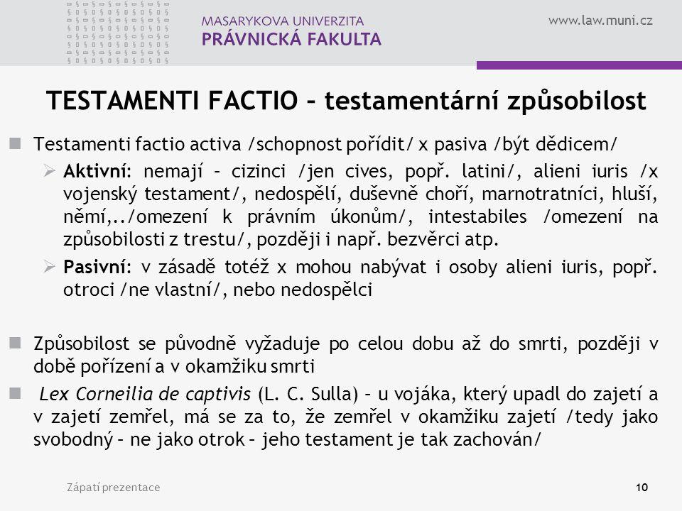 www.law.muni.cz TESTAMENTI FACTIO – testamentární způsobilost Testamenti factio activa /schopnost pořídit/ x pasiva /být dědicem/  Aktivní: nemají – cizinci /jen cives, popř.