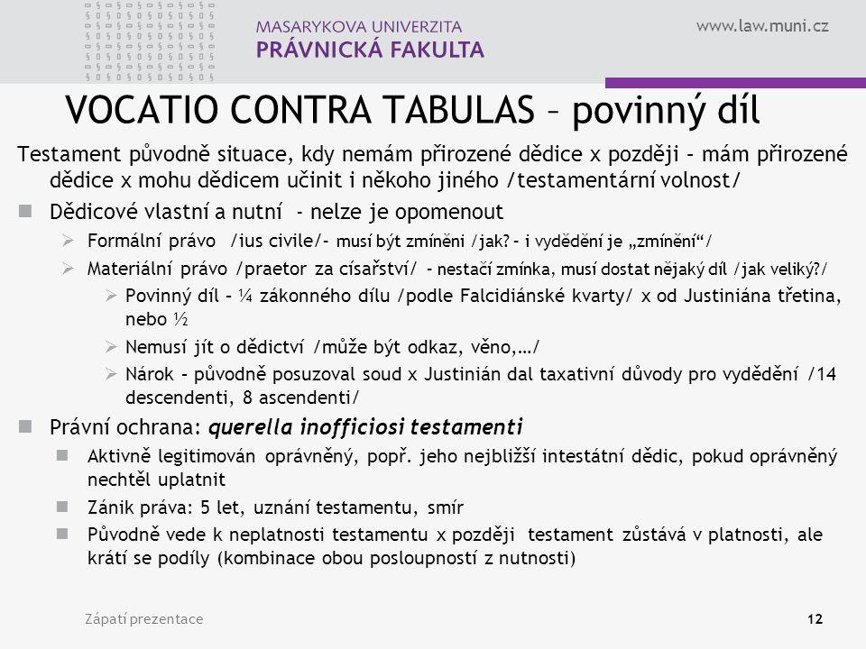 www.law.muni.cz VOCATIO CONTRA TABULAS – povinný díl Testament původně situace, kdy nemám přirozené dědice x později – mám přirozené dědice x mohu dědicem učinit i někoho jiného /testamentární volnost/ Dědicové vlastní a nutní - nelze je opomenout  Formální právo /ius civile/ – musí být zmíněni /jak.