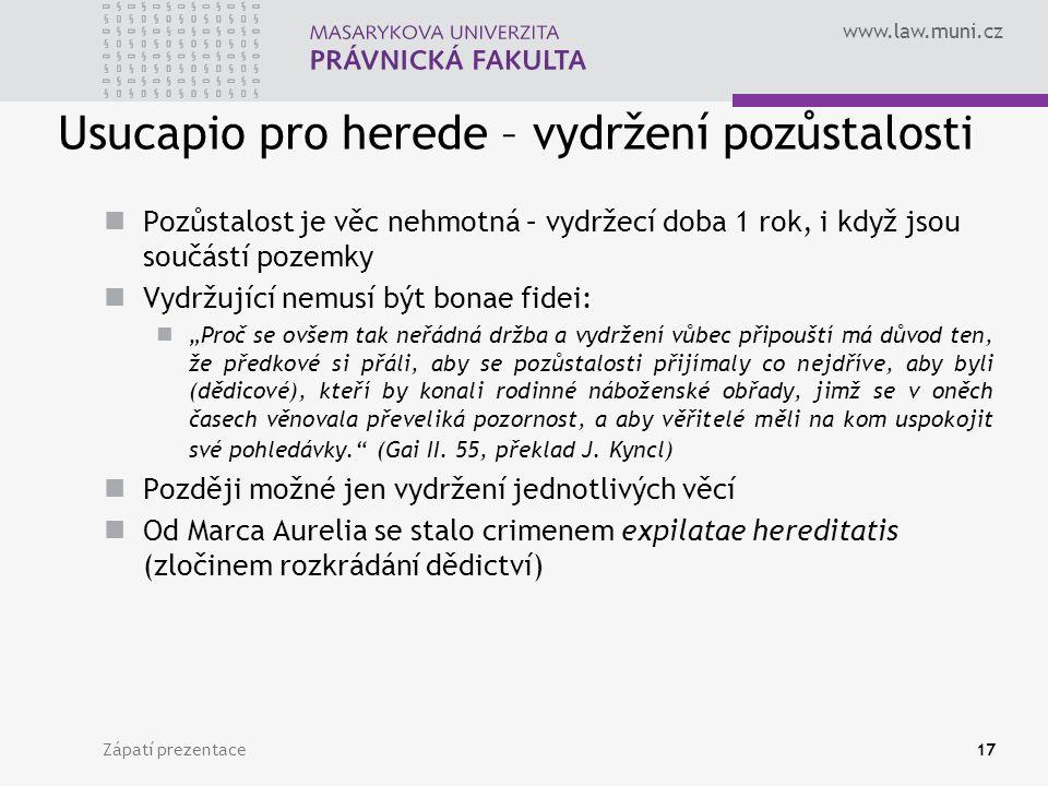 """www.law.muni.cz Usucapio pro herede – vydržení pozůstalosti Pozůstalost je věc nehmotná – vydržecí doba 1 rok, i když jsou součástí pozemky Vydržující nemusí být bonae fidei: """"Proč se ovšem tak neřádná držba a vydržení vůbec připouští má důvod ten, že předkové si přáli, aby se pozůstalosti přijímaly co nejdříve, aby byli (dědicové), kteří by konali rodinné náboženské obřady, jimž se v oněch časech věnovala převeliká pozornost, a aby věřitelé měli na kom uspokojit své pohledávky. (Gai II."""