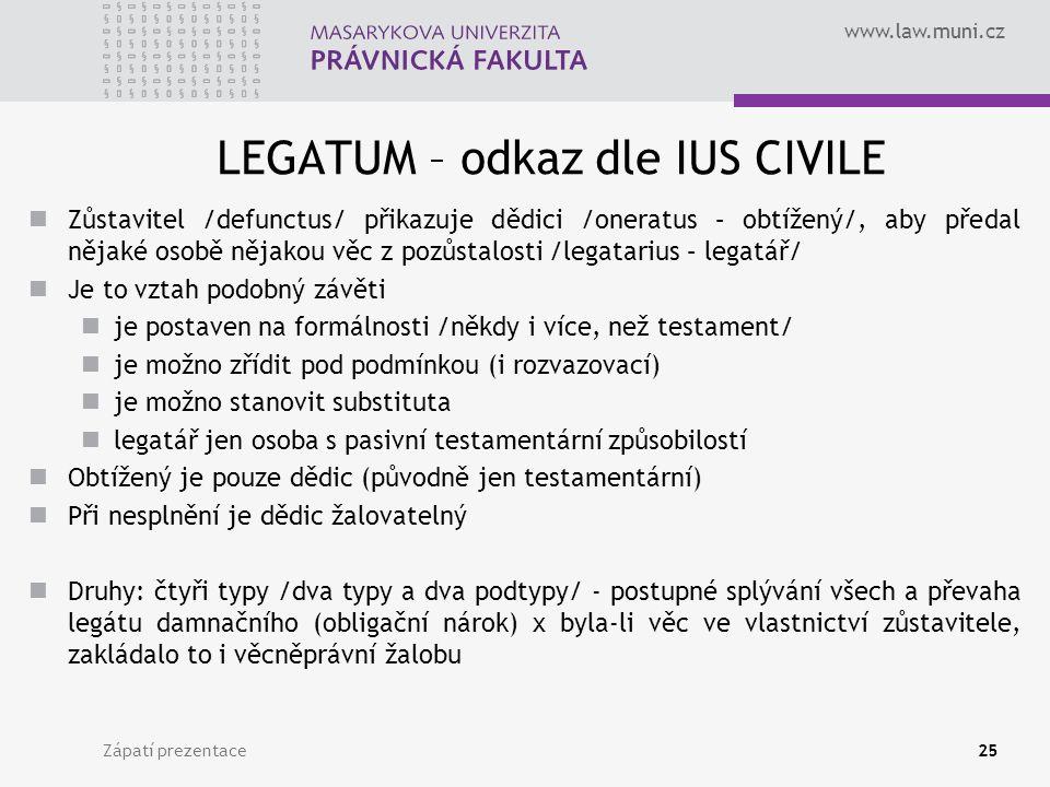 www.law.muni.cz LEGATUM – odkaz dle IUS CIVILE Zůstavitel /defunctus/ přikazuje dědici /oneratus – obtížený/, aby předal nějaké osobě nějakou věc z pozůstalosti /legatarius – legatář/ Je to vztah podobný závěti je postaven na formálnosti /někdy i více, než testament/ je možno zřídit pod podmínkou (i rozvazovací) je možno stanovit substituta legatář jen osoba s pasivní testamentární způsobilostí Obtížený je pouze dědic (původně jen testamentární) Při nesplnění je dědic žalovatelný Druhy: čtyři typy /dva typy a dva podtypy/ - postupné splývání všech a převaha legátu damnačního (obligační nárok) x byla-li věc ve vlastnictví zůstavitele, zakládalo to i věcněprávní žalobu Zápatí prezentace25