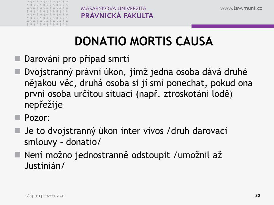 www.law.muni.cz DONATIO MORTIS CAUSA Darování pro případ smrti Dvojstranný právní úkon, jímž jedna osoba dává druhé nějakou věc, druhá osoba si jí smí ponechat, pokud ona první osoba určitou situaci (např.