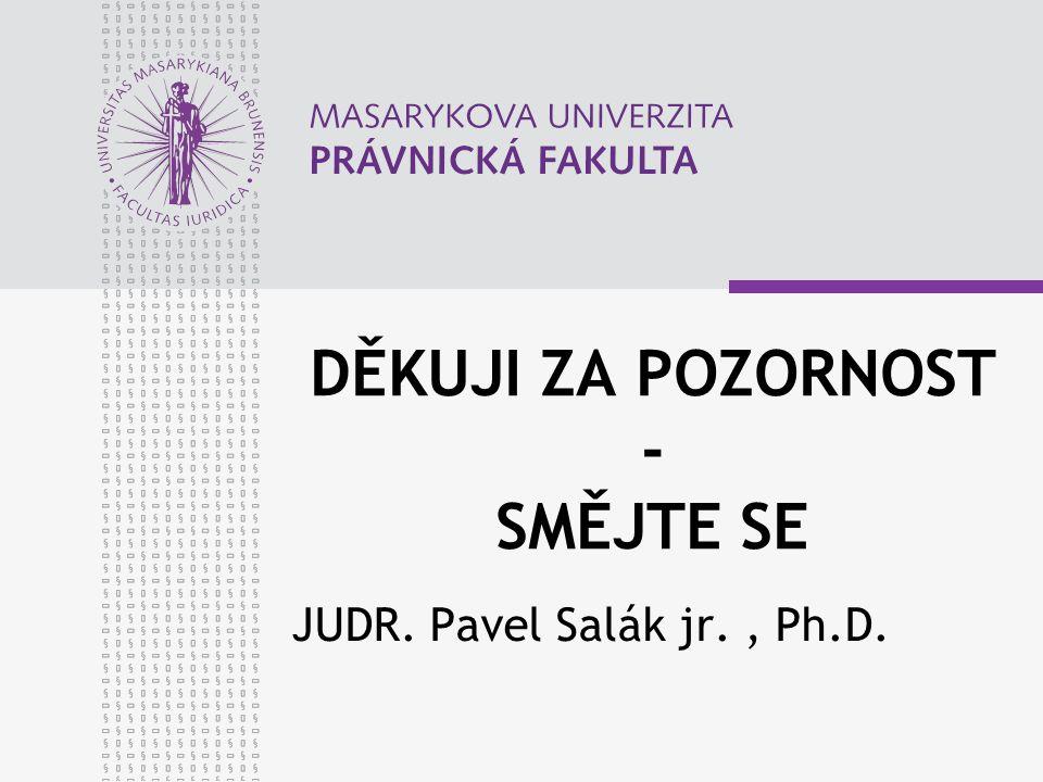 DĚKUJI ZA POZORNOST - SMĚJTE SE JUDR. Pavel Salák jr., Ph.D.