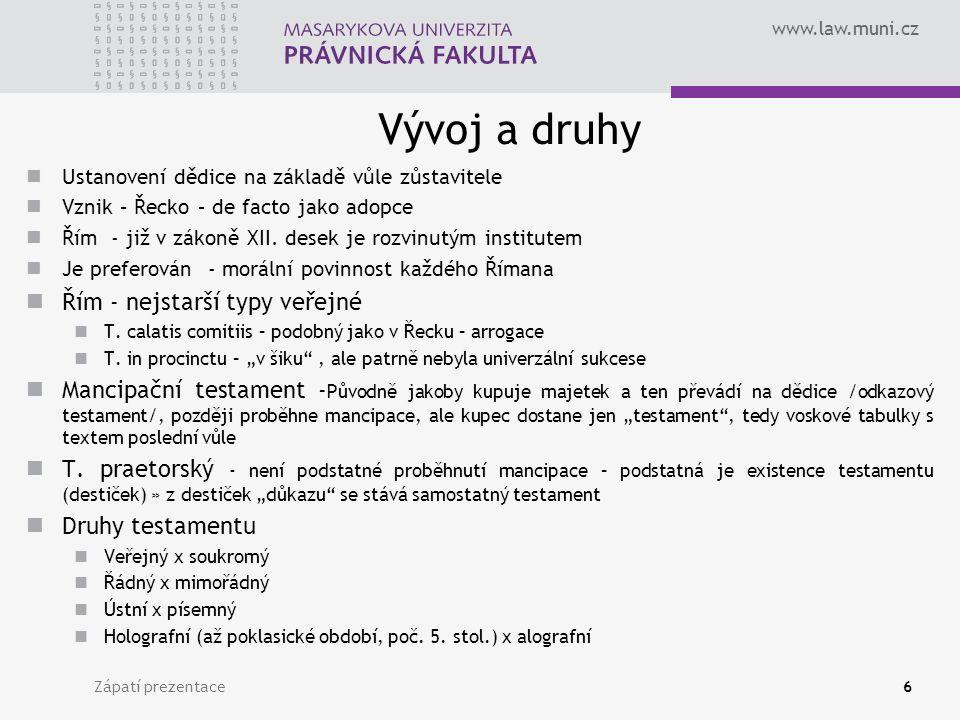 www.law.muni.cz Zápatí prezentace6 Vývoj a druhy Ustanovení dědice na základě vůle zůstavitele Vznik – Řecko – de facto jako adopce Řím - již v zákoně XII.