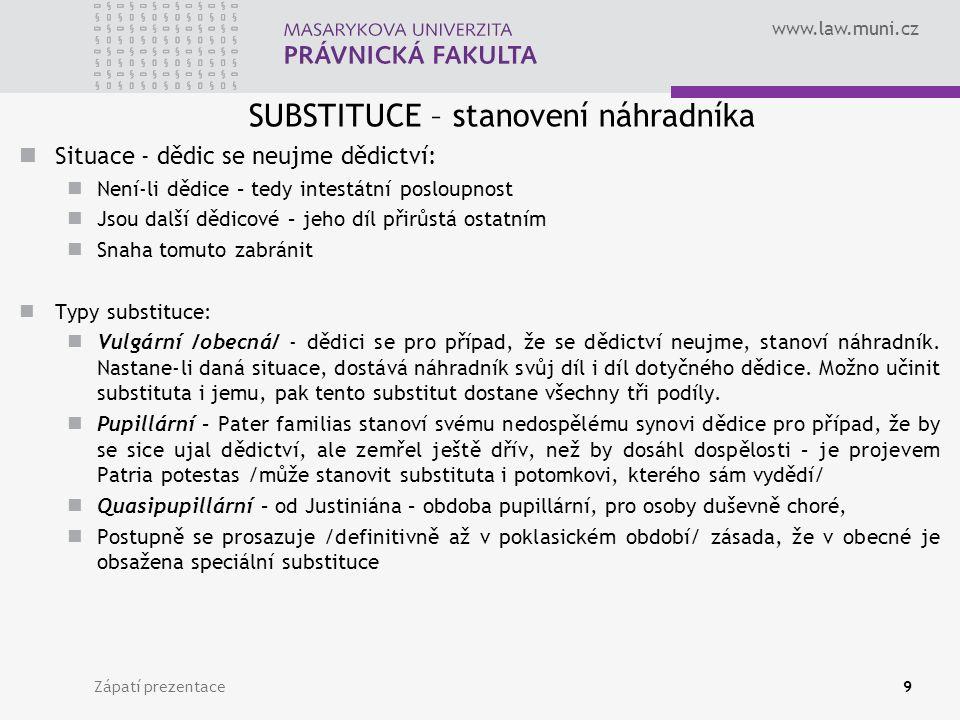 www.law.muni.cz SUBSTITUCE – stanovení náhradníka Situace - dědic se neujme dědictví: Není-li dědice – tedy intestátní posloupnost Jsou další dědicové – jeho díl přirůstá ostatním Snaha tomuto zabránit Typy substituce: Vulgární /obecná/ - dědici se pro případ, že se dědictví neujme, stanoví náhradník.