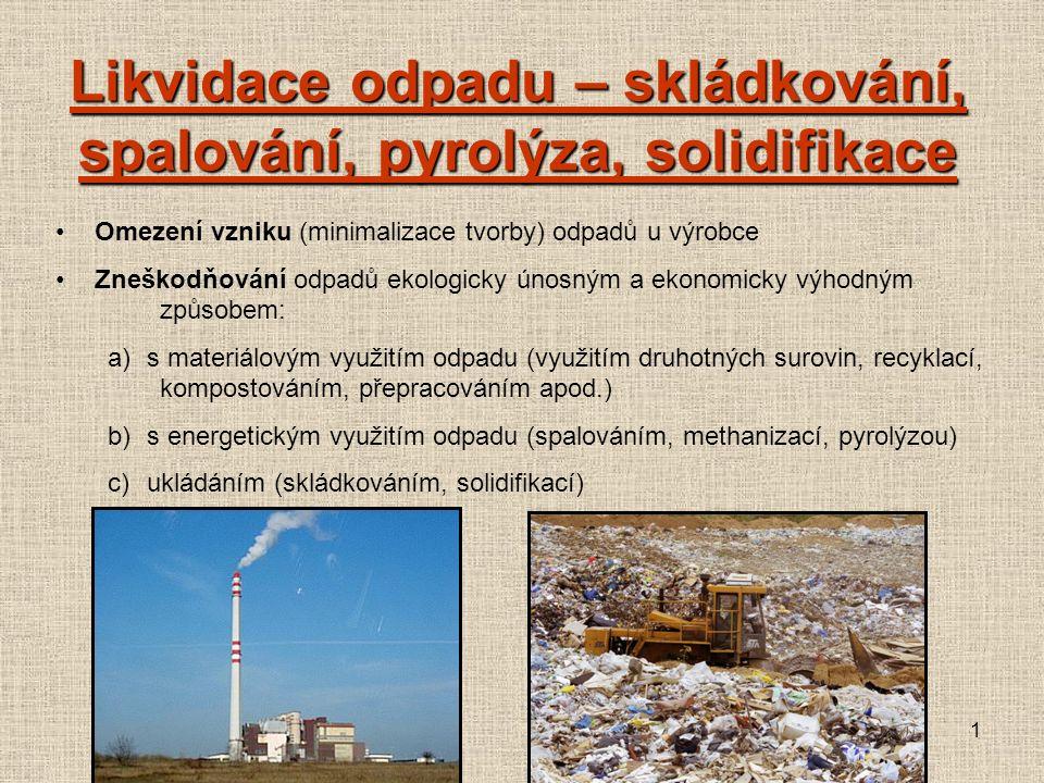 1 Omezení vzniku (minimalizace tvorby) odpadů u výrobce Zneškodňování odpadů ekologicky únosným a ekonomicky výhodným způsobem: a)s materiálovým využitím odpadu (využitím druhotných surovin, recyklací, kompostováním, přepracováním apod.) b)s energetickým využitím odpadu (spalováním, methanizací, pyrolýzou) c)ukládáním (skládkováním, solidifikací) Likvidace odpadu – skládkování, spalování, pyrolýza, solidifikace
