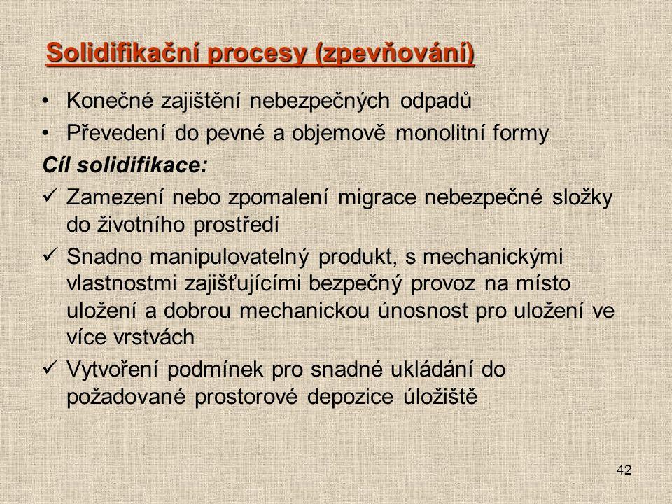 42 Solidifikační procesy (zpevňování) Konečné zajištění nebezpečných odpadů Převedení do pevné a objemově monolitní formy Cíl solidifikace: Zamezení nebo zpomalení migrace nebezpečné složky do životního prostředí Snadno manipulovatelný produkt, s mechanickými vlastnostmi zajišťujícími bezpečný provoz na místo uložení a dobrou mechanickou únosnost pro uložení ve více vrstvách Vytvoření podmínek pro snadné ukládání do požadované prostorové depozice úložiště