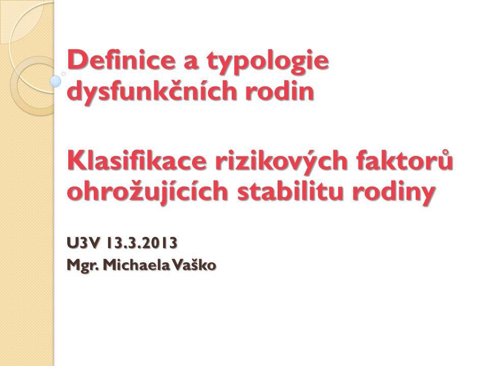 Definice a typologie dysfunkčních rodin Klasifikace rizikových faktorů ohrožujících stabilitu rodiny U3V 13.3.2013 Mgr.