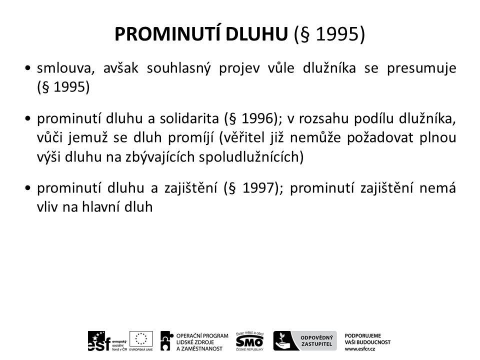 PROMINUTÍ DLUHU (§ 1995) smlouva, avšak souhlasný projev vůle dlužníka se presumuje (§ 1995) prominutí dluhu a solidarita (§ 1996); v rozsahu podílu dlužníka, vůči jemuž se dluh promíjí (věřitel již nemůže požadovat plnou výši dluhu na zbývajících spoludlužnících) prominutí dluhu a zajištění (§ 1997); prominutí zajištění nemá vliv na hlavní dluh