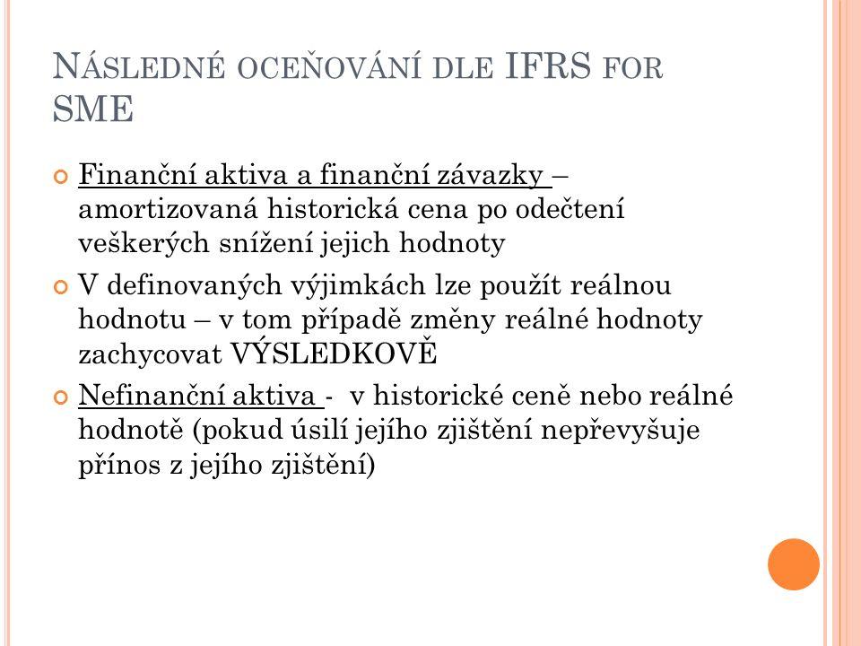 N ÁSLEDNÉ OCEŇOVÁNÍ DLE IFRS FOR SME Finanční aktiva a finanční závazky – amortizovaná historická cena po odečtení veškerých snížení jejich hodnoty V definovaných výjimkách lze použít reálnou hodnotu – v tom případě změny reálné hodnoty zachycovat VÝSLEDKOVĚ Nefinanční aktiva - v historické ceně nebo reálné hodnotě (pokud úsilí jejího zjištění nepřevyšuje přínos z jejího zjištění)