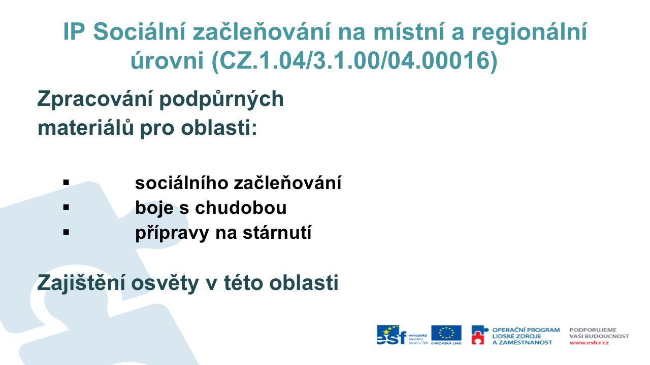 IP Sociální začleňování na místní a regionální úrovni (CZ.1.04/3.1.00/04.00016) Zpracování podpůrných materiálů pro oblasti:  sociálního začleňování