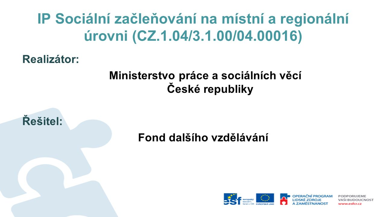 IP Sociální začleňování na místní a regionální úrovni (CZ.1.04/3.1.00/04.00016) Realizátor: Ministerstvo práce a sociálních věcí České republiky Řešit