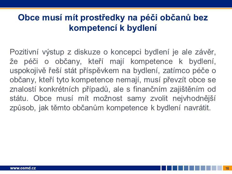 16 www.osmd.cz Obce musí mít prostředky na péči občanů bez kompetencí k bydlení Pozitivní výstup z diskuze o koncepci bydlení je ale závěr, že péči o občany, kteří mají kompetence k bydlení, uspokojivě řeší stát příspěvkem na bydlení, zatímco péče o občany, kteří tyto kompetence nemají, musí převzít obce se znalostí konkrétních případů, ale s finančním zajištěním od státu.