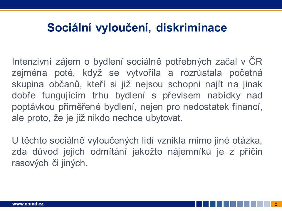2 www.osmd.cz Sociální vyloučení, diskriminace Intenzivní zájem o bydlení sociálně potřebných začal v ČR zejména poté, když se vytvořila a rozrůstala početná skupina občanů, kteří si již nejsou schopni najít na jinak dobře fungujícím trhu bydlení s převisem nabídky nad poptávkou přiměřené bydlení, nejen pro nedostatek financí, ale proto, že je již nikdo nechce ubytovat.