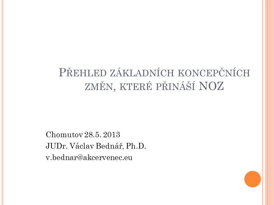 P ŘEHLED ZÁKLADNÍCH KONCEPČNÍCH ZMĚN, KTERÉ PŘINÁŠÍ NOZ Chomutov 28.5. 2013 JUDr. Václav Bednář, Ph.D. v.bednar@akcervenec.eu
