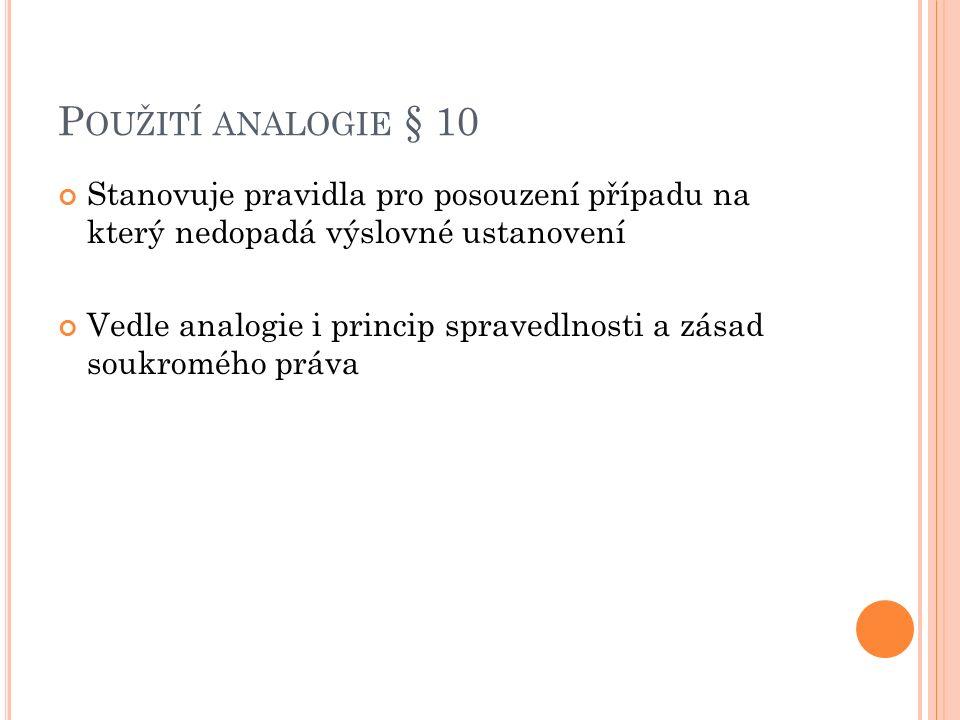 P OUŽITÍ ANALOGIE § 10 Stanovuje pravidla pro posouzení případu na který nedopadá výslovné ustanovení Vedle analogie i princip spravedlnosti a zásad s