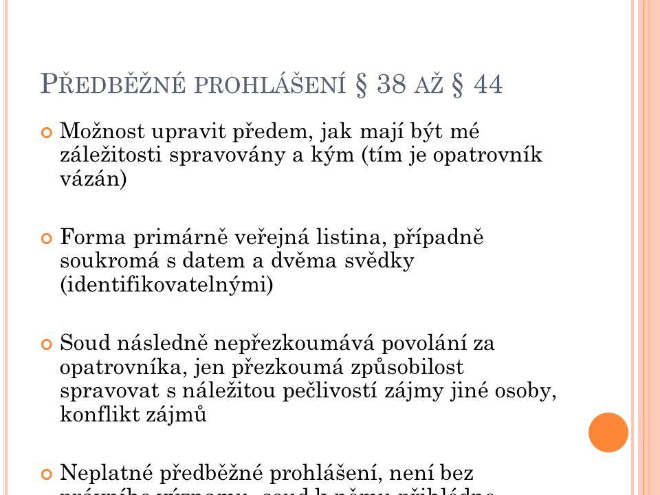 P ŘEDBĚŽNÉ PROHLÁŠENÍ § 38 AŽ § 44 Možnost upravit předem, jak mají být mé záležitosti spravovány a kým (tím je opatrovník vázán) Forma primárně veřejná listina, případně soukromá s datem a dvěma svědky (identifikovatelnými) Soud následně nepřezkoumává povolání za opatrovníka, jen přezkoumá způsobilost spravovat s náležitou pečlivostí zájmy jiné osoby, konflikt zájmů Neplatné předběžné prohlášení, není bez právního významu, soud k němu přihlédne