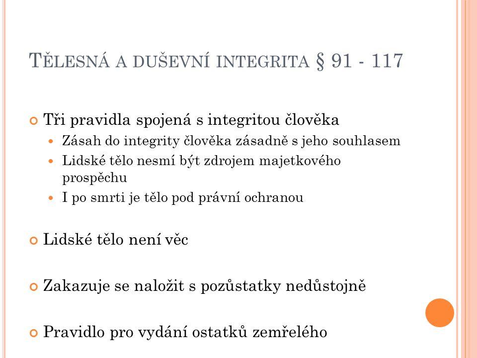 T ĚLESNÁ A DUŠEVNÍ INTEGRITA § 91 - 117 Tři pravidla spojená s integritou člověka Zásah do integrity člověka zásadně s jeho souhlasem Lidské tělo nesm