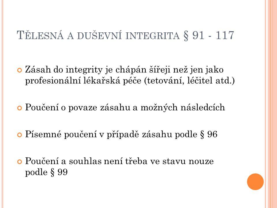 T ĚLESNÁ A DUŠEVNÍ INTEGRITA § 91 - 117 Zásah do integrity je chápán šířeji než jen jako profesionální lékařská péče (tetování, léčitel atd.) Poučení