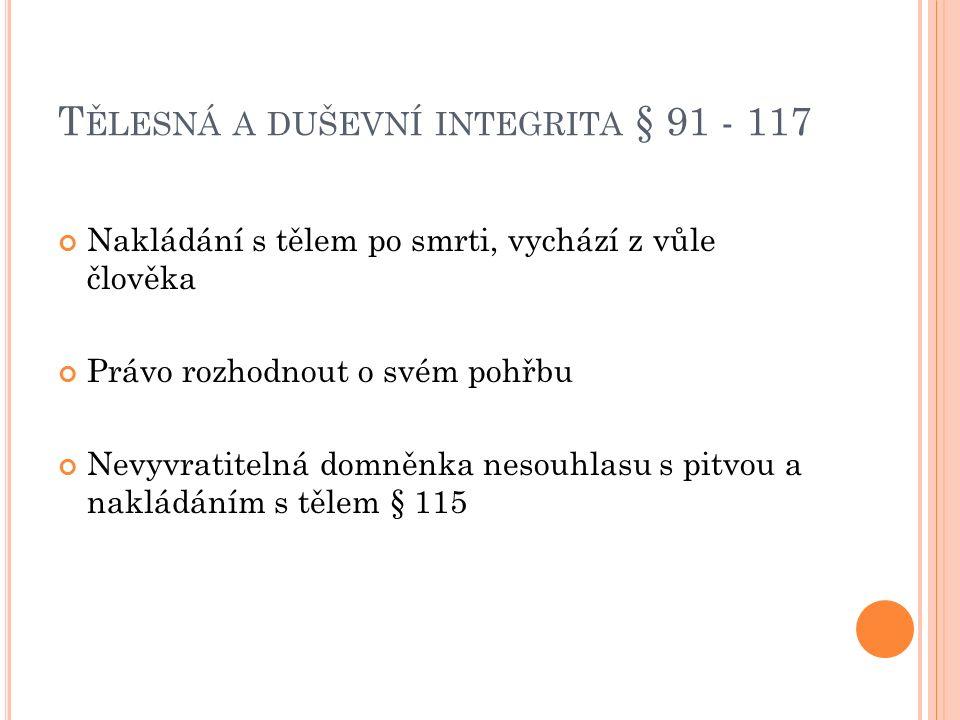 T ĚLESNÁ A DUŠEVNÍ INTEGRITA § 91 - 117 Nakládání s tělem po smrti, vychází z vůle člověka Právo rozhodnout o svém pohřbu Nevyvratitelná domněnka nesouhlasu s pitvou a nakládáním s tělem § 115