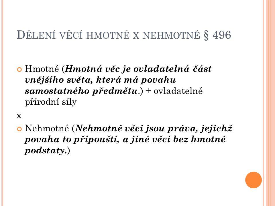 D ĚLENÍ VĚCÍ HMOTNÉ X NEHMOTNÉ § 496 Hmotné ( Hmotná věc je ovladatelná část vnějšího světa, která má povahu samostatného předmětu.) + ovladatelné pří
