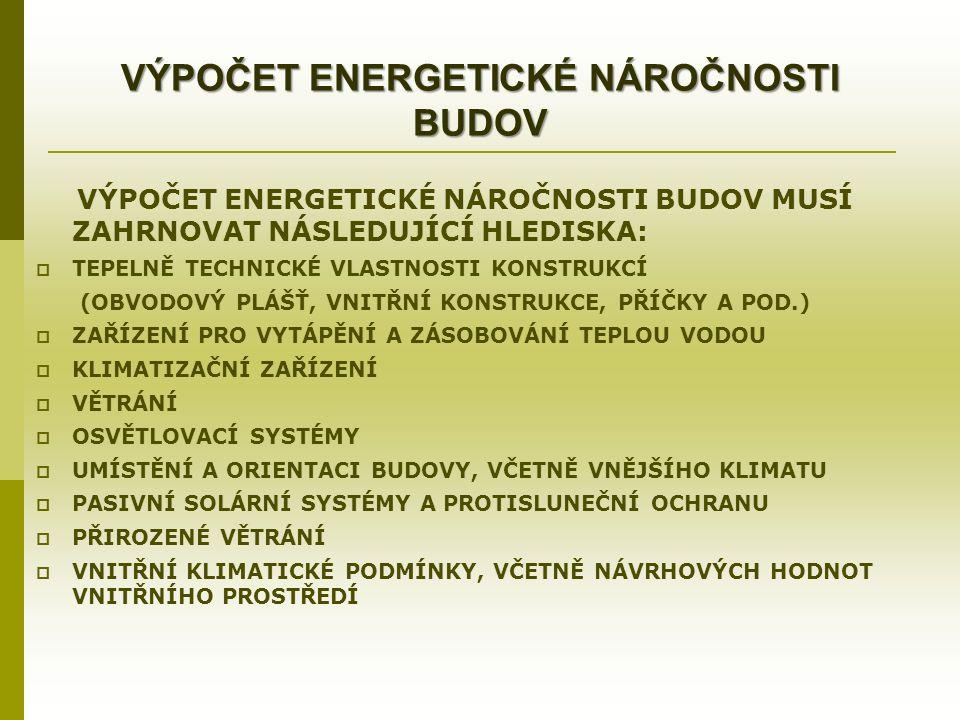 VÝPOČET ENERGETICKÉ NÁROČNOSTI BUDOV VÝPOČET ENERGETICKÉ NÁROČNOSTI BUDOV MUSÍ ZAHRNOVAT NÁSLEDUJÍCÍ HLEDISKA:  TEPELNĚ TECHNICKÉ VLASTNOSTI KONSTRUKCÍ (OBVODOVÝ PLÁŠŤ, VNITŘNÍ KONSTRUKCE, PŘÍČKY A POD.)  ZAŘÍZENÍ PRO VYTÁPĚNÍ A ZÁSOBOVÁNÍ TEPLOU VODOU  KLIMATIZAČNÍ ZAŘÍZENÍ  VĚTRÁNÍ  OSVĚTLOVACÍ SYSTÉMY  UMÍSTĚNÍ A ORIENTACI BUDOVY, VČETNĚ VNĚJŠÍHO KLIMATU  PASIVNÍ SOLÁRNÍ SYSTÉMY A PROTISLUNEČNÍ OCHRANU  PŘIROZENÉ VĚTRÁNÍ  VNITŘNÍ KLIMATICKÉ PODMÍNKY, VČETNĚ NÁVRHOVÝCH HODNOT VNITŘNÍHO PROSTŘEDÍ