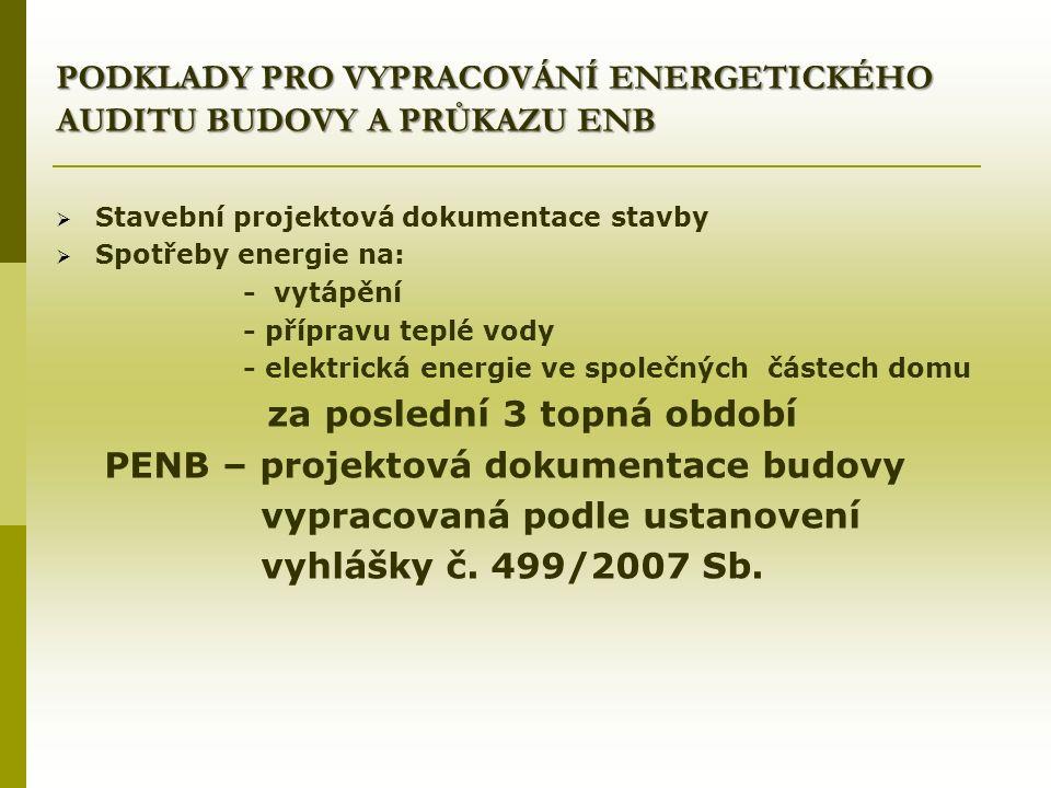 PODKLADY PRO VYPRACOVÁNÍ ENERGETICKÉHO AUDITU BUDOVY A PRŮKAZU ENB  Stavební projektová dokumentace stavby  Spotřeby energie na: - vytápění - přípravu teplé vody - elektrická energie ve společných částech domu za poslední 3 topná období PENB – projektová dokumentace budovy vypracovaná podle ustanovení vyhlášky č.