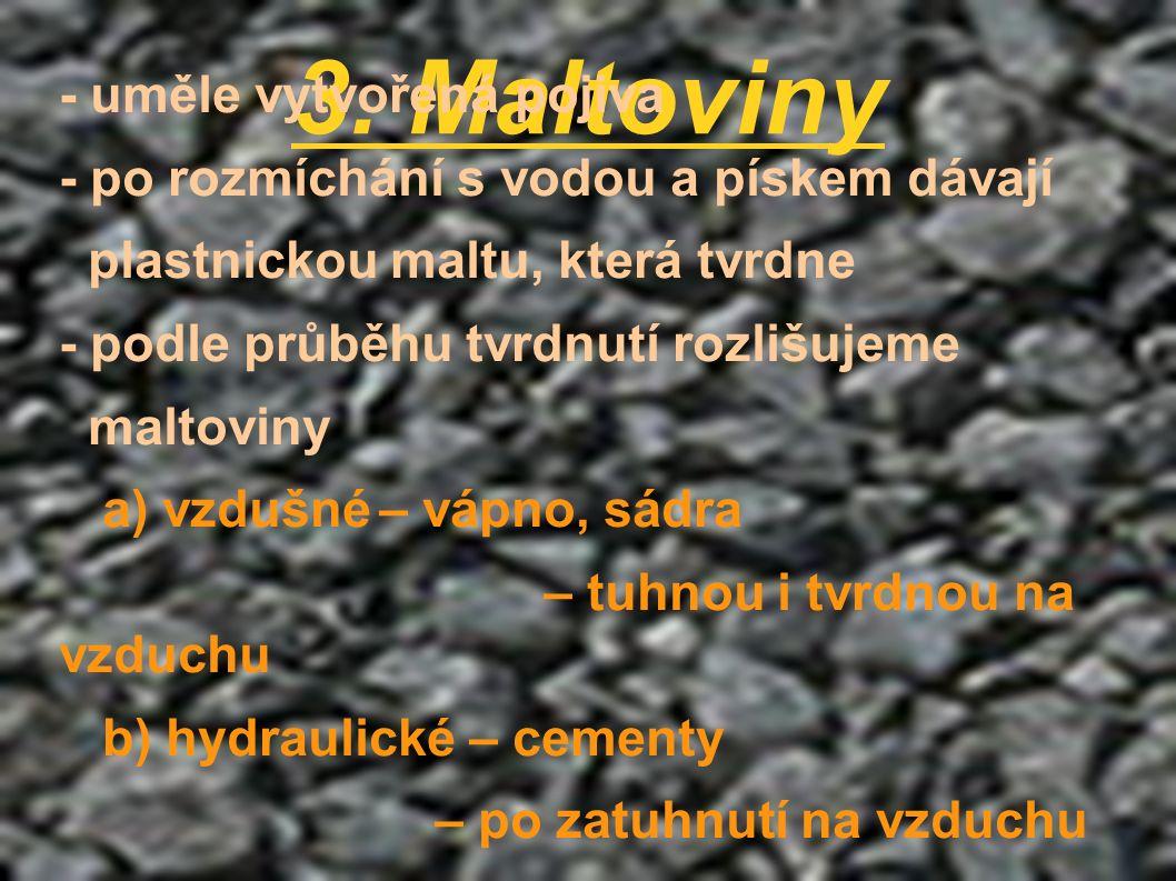 3. Maltoviny - uměle vytvořená pojiva - po rozmíchání s vodou a pískem dávají plastnickou maltu, která tvrdne - podle průběhu tvrdnutí rozlišujeme mal