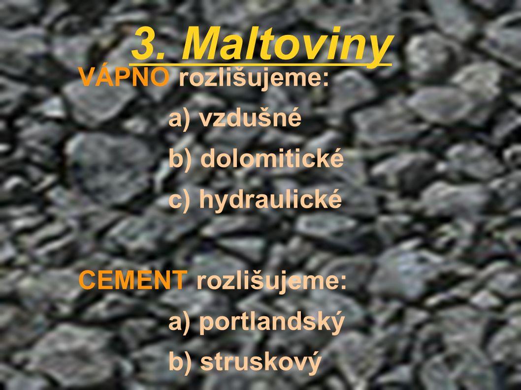 3. Maltoviny VÁPNO rozlišujeme: a) vzdušné b) dolomitické c) hydraulické CEMENT rozlišujeme: a) portlandský b) struskový c) hlinitanový