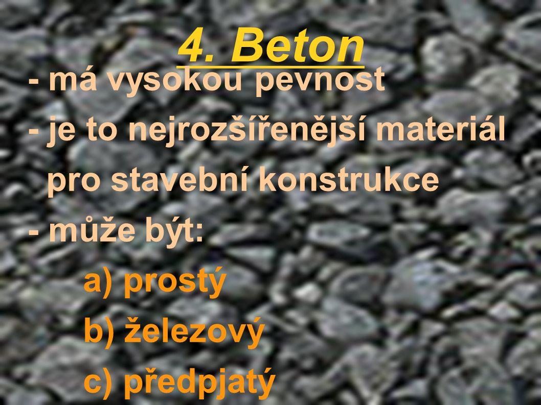 4. Beton - má vysokou pevnost - je to nejrozšířenější materiál pro stavební konstrukce - může být: a) prostý b) železový c) předpjatý
