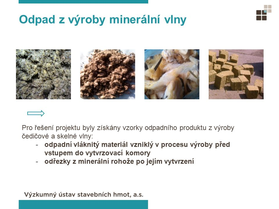 Úprava odpadů V technologické lince prochází odpadní materiál dílčími procesy: rozvláknění a rozčesání odpadu minerální izolační vlny separace minerální vlny na minerální vlákno a granálie sušení vlhkého odpadu při technologické úpravě třídění granálií podle velikosti zrn nad a pod 1 mm balení (big bag, pytle)