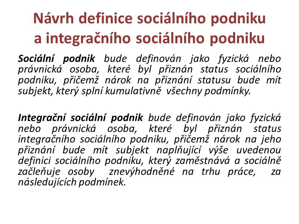 Návrh definice sociálního podniku a integračního sociálního podniku Sociální podnik bude definován jako fyzická nebo právnická osoba, které byl přiznán status sociálního podniku, přičemž nárok na přiznání statusu bude mít subjekt, který splní kumulativně všechny podmínky.