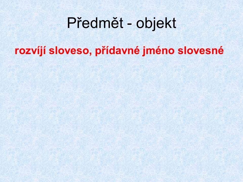 Předmět - objekt rozvíjí sloveso, přídavné jméno slovesné