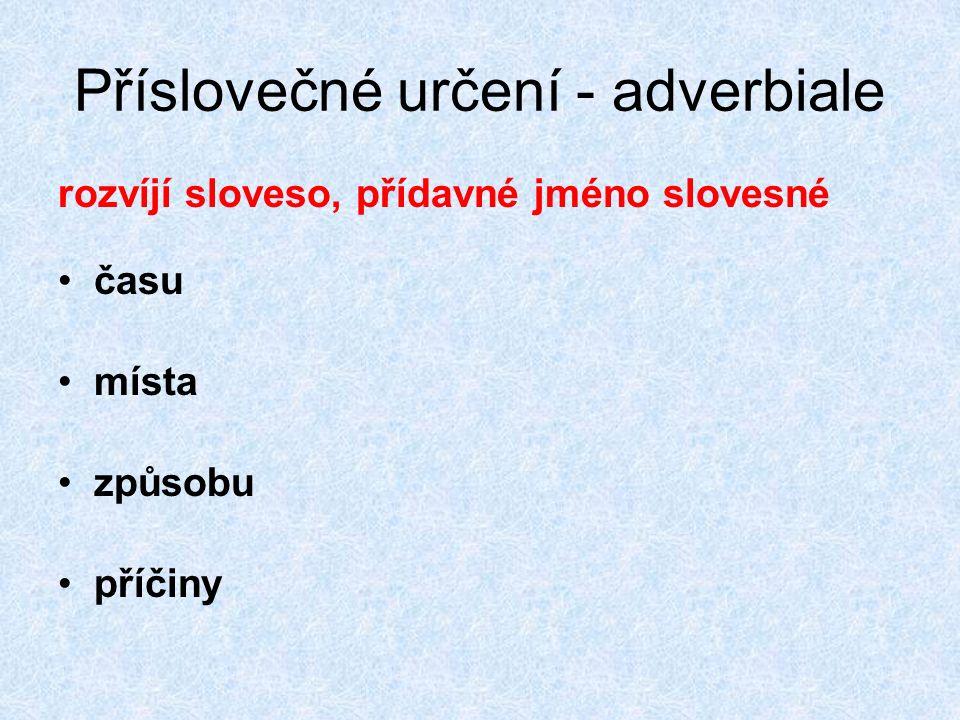 Příslovečné určení - adverbiale rozvíjí sloveso, přídavné jméno slovesné času místa způsobu příčiny