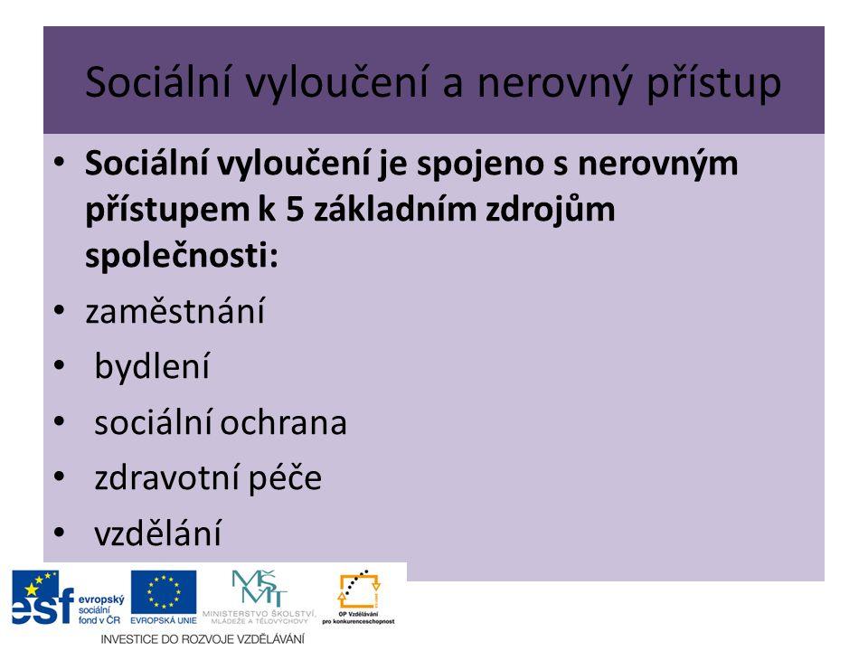 Sociální vyloučení a nerovný přístup Sociální vyloučení je spojeno s nerovným přístupem k 5 základním zdrojům společnosti: zaměstnání bydlení sociální ochrana zdravotní péče vzdělání