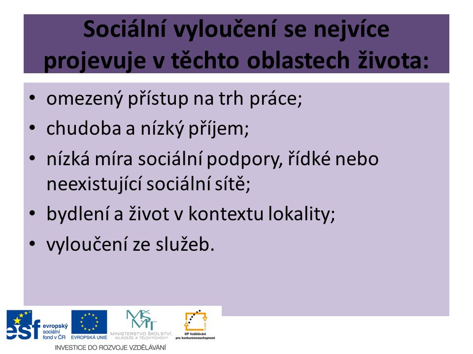 Sociální vyloučení se nejvíce projevuje v těchto oblastech života: omezený přístup na trh práce; chudoba a nízký příjem; nízká míra sociální podpory, řídké nebo neexistující sociální sítě; bydlení a život v kontextu lokality; vyloučení ze služeb.