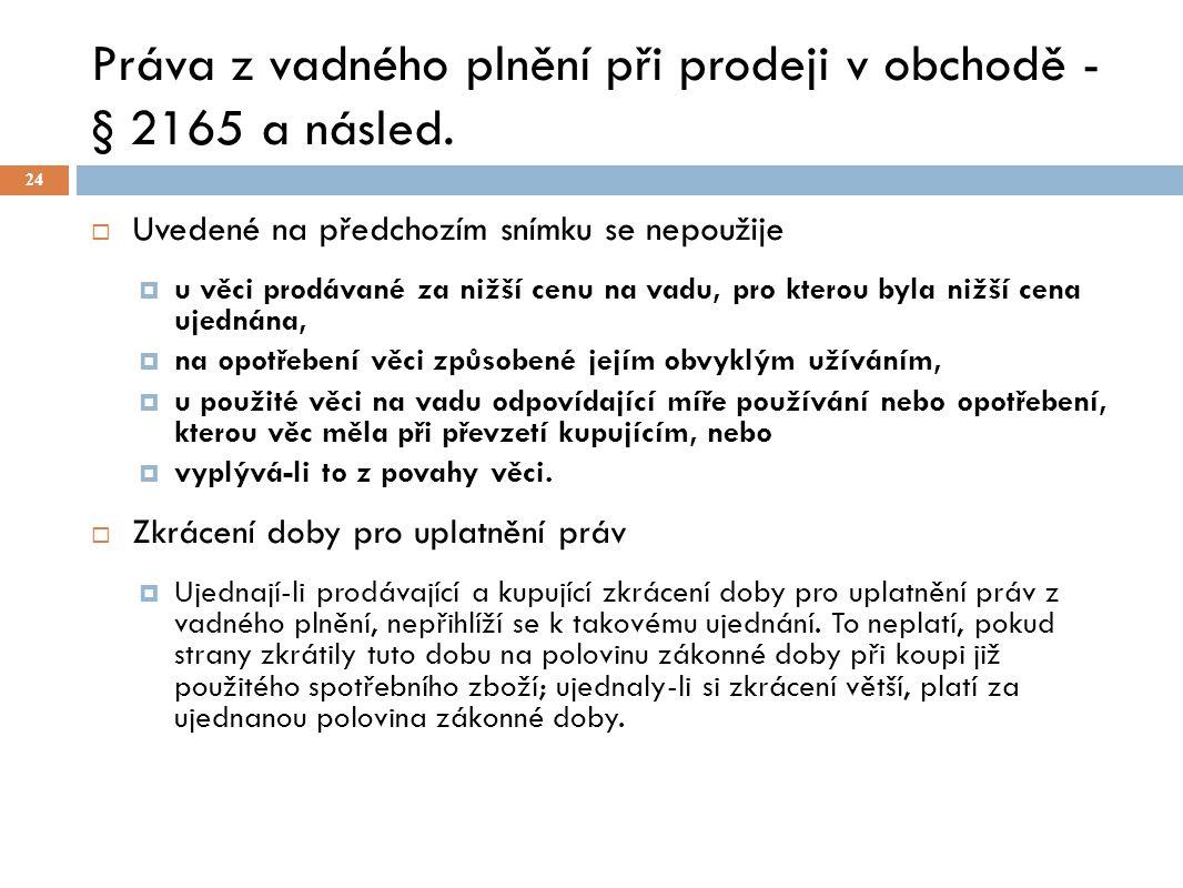 Práva z vadného plnění při prodeji v obchodě - § 2165 a násled. 24  Uvedené na předchozím snímku se nepoužije  u věci prodávané za nižší cenu na vad