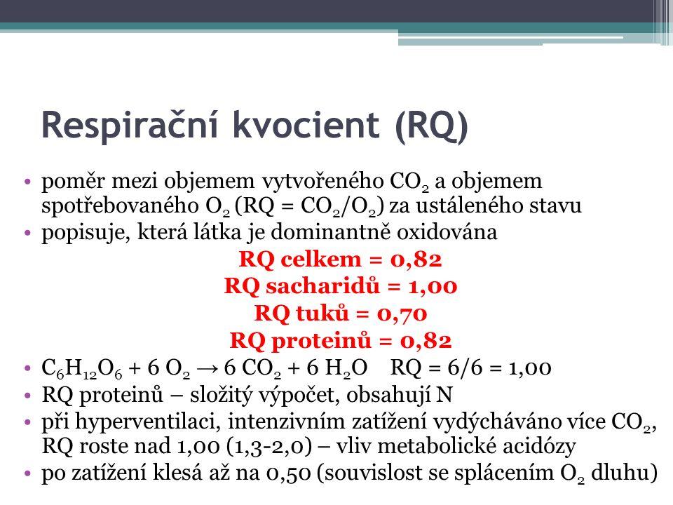 Respirační kvocient (RQ) poměr mezi objemem vytvořeného CO 2 a objemem spotřebovaného O 2 (RQ = CO 2 /O 2 ) za ustáleného stavu popisuje, která látka je dominantně oxidována RQ celkem = 0,82 RQ sacharidů = 1,00 RQ tuků = 0,70 RQ proteinů = 0,82 C 6 H 12 O 6 + 6 O 2 → 6 CO 2 + 6 H 2 O RQ = 6/6 = 1,00 RQ proteinů – složitý výpočet, obsahují N při hyperventilaci, intenzivním zatížení vydýcháváno více CO 2, RQ roste nad 1,00 (1,3-2,0) – vliv metabolické acidózy po zatížení klesá až na 0,50 (souvislost se splácením O 2 dluhu)