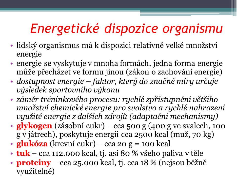 Energetické dispozice organismu lidský organismus má k dispozici relativně velké množství energie energie se vyskytuje v mnoha formách, jedna forma energie může přecházet ve formu jinou (zákon o zachování energie) dostupnost energie – faktor, který do značné míry určuje výsledek sportovního výkonu záměr tréninkového procesu: rychlé zpřístupnění většího množství chemické energie pro svalstvo a rychlé nahrazení využité energie z dalších zdrojů (adaptační mechanismy) glykogen (zásobní cukr) – cca 500 g (400 g ve svalech, 100 g v játrech), poskytuje energii cca 2500 kcal (muž, 70 kg) glukóza (krevní cukr) – cca 20 g = 100 kcal tuk – cca 112.000 kcal, tj.