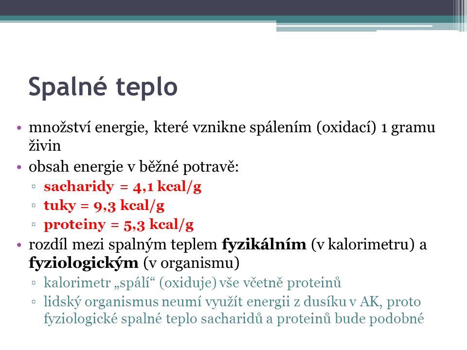 """Spalné teplo množství energie, které vznikne spálením (oxidací) 1 gramu živin obsah energie v běžné potravě: ▫sacharidy = 4,1 kcal/g ▫tuky = 9,3 kcal/g ▫proteiny = 5,3 kcal/g rozdíl mezi spalným teplem fyzikálním (v kalorimetru) a fyziologickým (v organismu) ▫kalorimetr """"spálí (oxiduje) vše včetně proteinů ▫lidský organismus neumí využít energii z dusíku v AK, proto fyziologické spalné teplo sacharidů a proteinů bude podobné"""