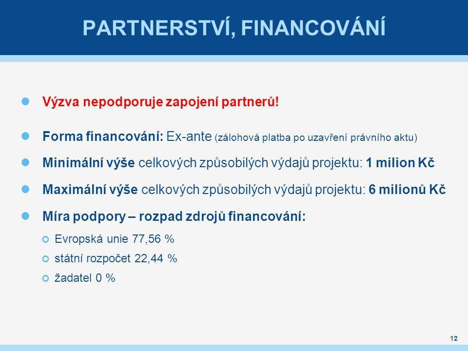 PARTNERSTVÍ, FINANCOVÁNÍ Výzva nepodporuje zapojení partnerů! Forma financování: Ex-ante (zálohová platba po uzavření právního aktu) Minimální výše ce