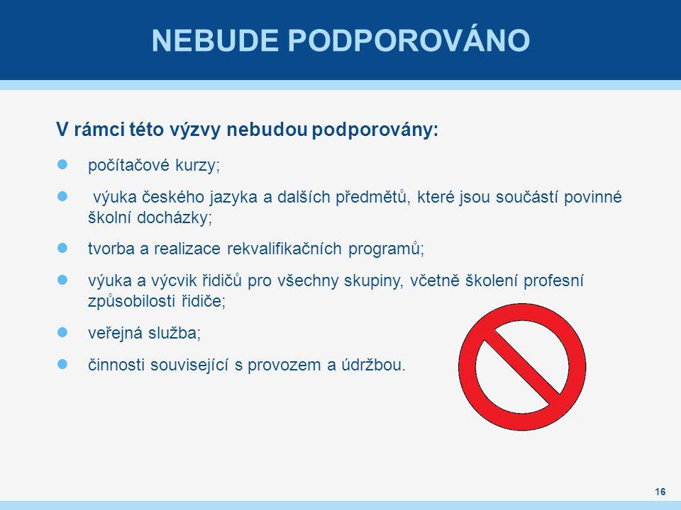 NEBUDE PODPOROVÁNO V rámci této výzvy nebudou podporovány: počítačové kurzy; výuka českého jazyka a dalších předmětů, které jsou součástí povinné školní docházky; tvorba a realizace rekvalifikačních programů; výuka a výcvik řidičů pro všechny skupiny, včetně školení profesní způsobilosti řidiče; veřejná služba; činnosti související s provozem a údržbou.