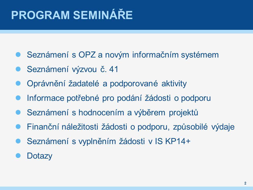 PROGRAM SEMINÁŘE Seznámení s OPZ a novým informačním systémem Seznámení výzvou č. 41 Oprávnění žadatelé a podporované aktivity Informace potřebné pro