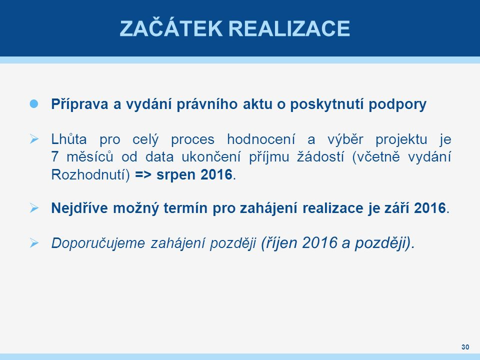 ZAČÁTEK REALIZACE Příprava a vydání právního aktu o poskytnutí podpory  Lhůta pro celý proces hodnocení a výběr projektu je 7 měsíců od data ukončení příjmu žádostí (včetně vydání Rozhodnutí) => srpen 2016.