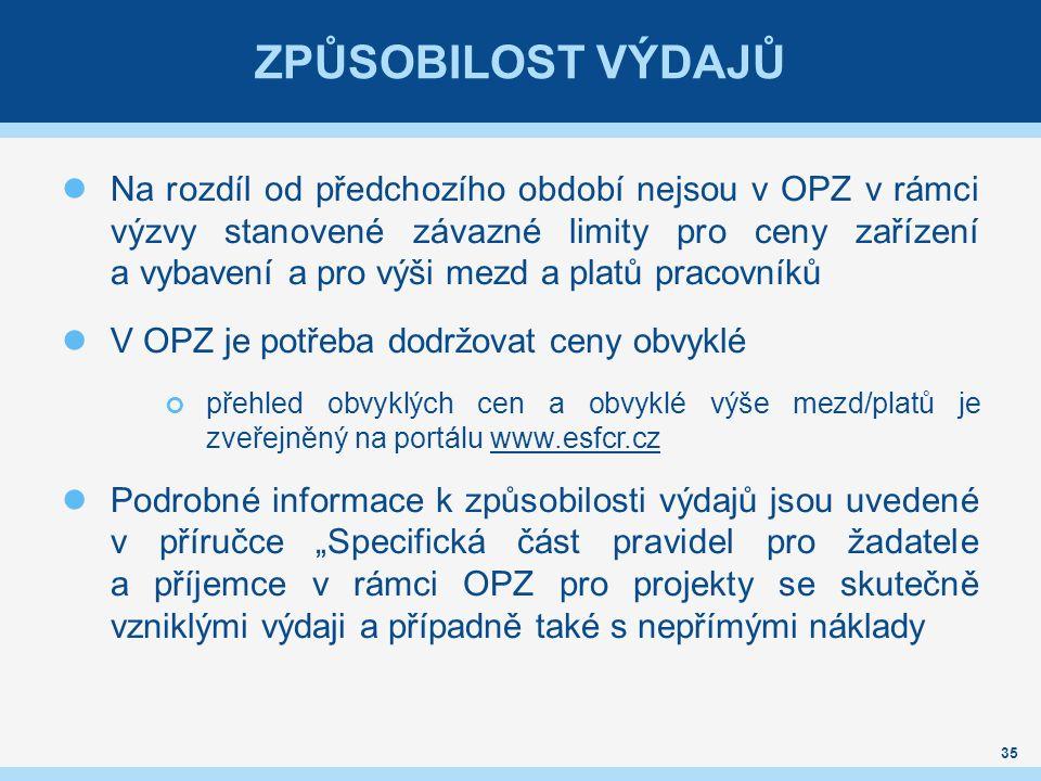 """ZPŮSOBILOST VÝDAJŮ Na rozdíl od předchozího období nejsou v OPZ v rámci výzvy stanovené závazné limity pro ceny zařízení a vybavení a pro výši mezd a platů pracovníků V OPZ je potřeba dodržovat ceny obvyklé přehled obvyklých cen a obvyklé výše mezd/platů je zveřejněný na portálu www.esfcr.czwww.esfcr.cz Podrobné informace k způsobilosti výdajů jsou uvedené v příručce """"Specifická část pravidel pro žadatele a příjemce v rámci OPZ pro projekty se skutečně vzniklými výdaji a případně také s nepřímými náklady 35"""