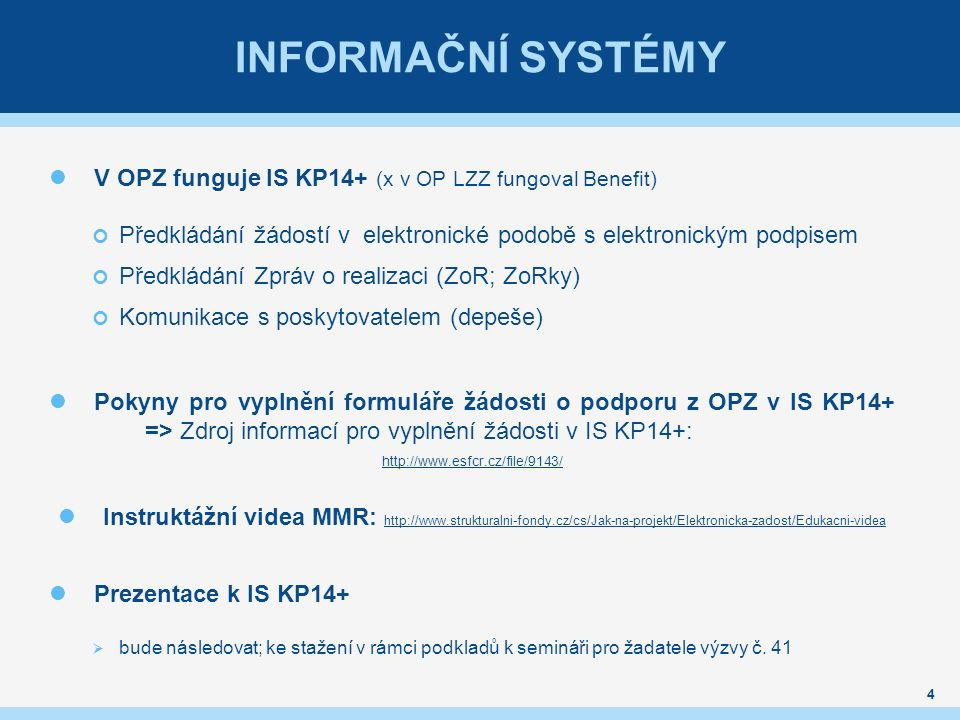 INFORMAČNÍ SYSTÉMY V OPZ funguje IS KP14+ (x v OP LZZ fungoval Benefit) Předkládání žádostí v elektronické podobě s elektronickým podpisem Předkládání Zpráv o realizaci (ZoR; ZoRky) Komunikace s poskytovatelem (depeše) Pokyny pro vyplnění formuláře žádosti o podporu z OPZ v IS KP14+ => Zdroj informací pro vyplnění žádosti v IS KP14+: http://www.esfcr.cz/file/9143/ Instruktážní videa MMR: http://www.strukturalni-fondy.cz/cs/Jak-na-projekt/Elektronicka-zadost/Edukacni-videa http://www.strukturalni-fondy.cz/cs/Jak-na-projekt/Elektronicka-zadost/Edukacni-videa Prezentace k IS KP14+  bude následovat; ke stažení v rámci podkladů k semináři pro žadatele výzvy č.