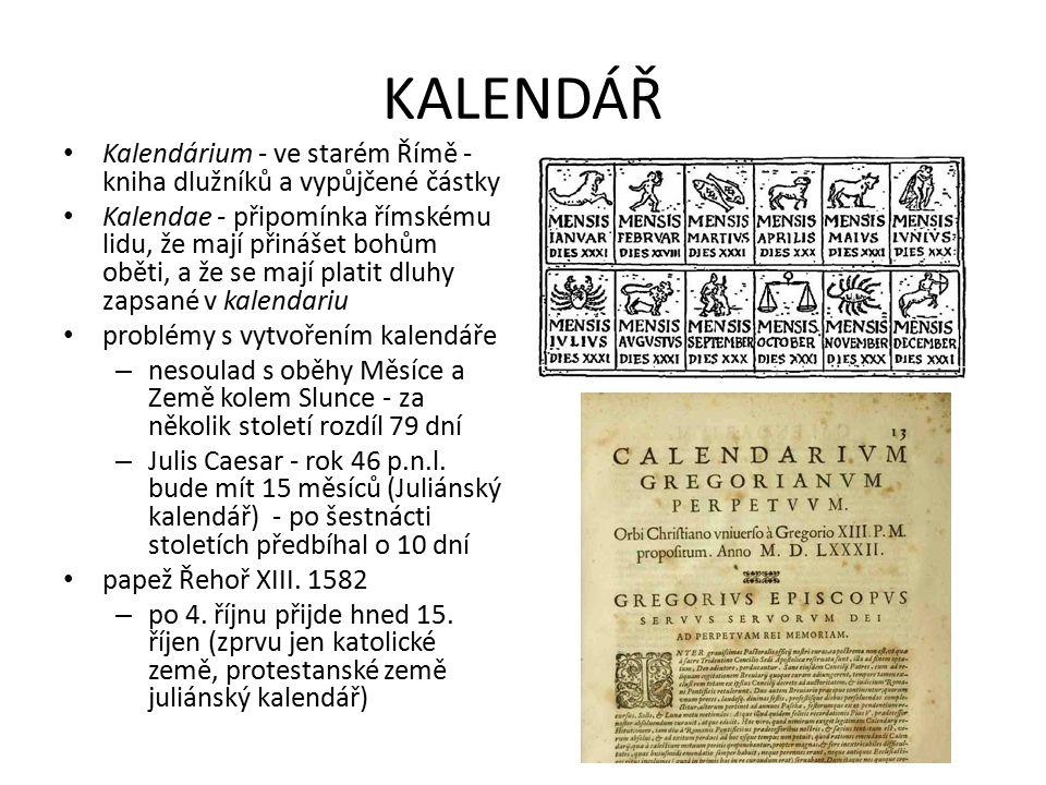 KALENDÁŘ Kalendárium - ve starém Římě - kniha dlužníků a vypůjčené částky Kalendae - připomínka římskému lidu, že mají přinášet bohům oběti, a že se mají platit dluhy zapsané v kalendariu problémy s vytvořením kalendáře – nesoulad s oběhy Měsíce a Země kolem Slunce - za několik století rozdíl 79 dní – Julis Caesar - rok 46 p.n.l.
