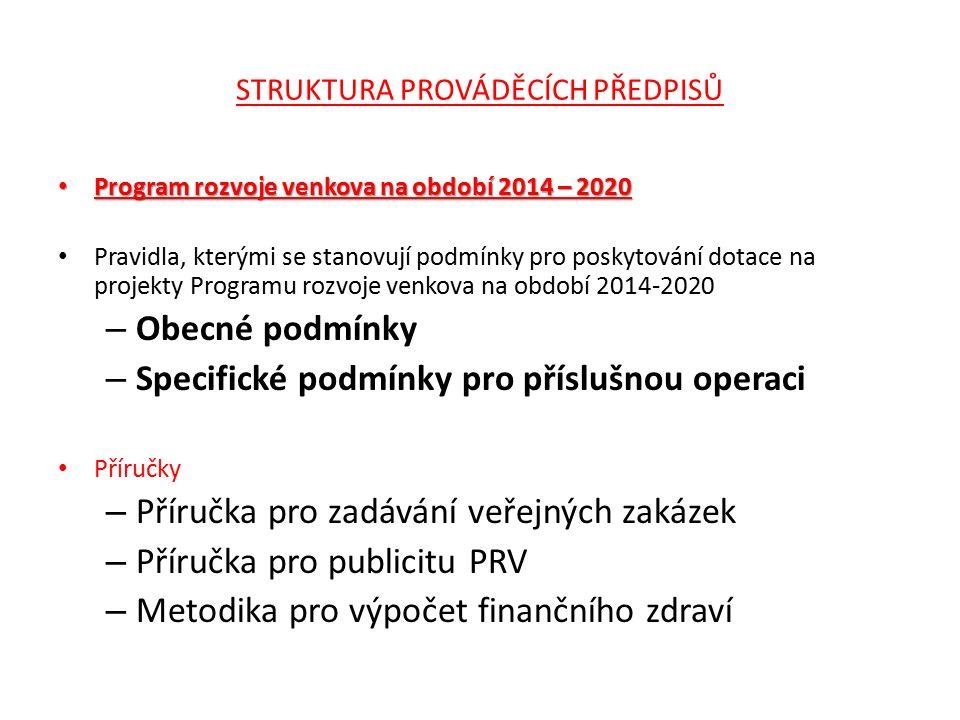 STRUKTURA PROVÁDĚCÍCH PŘEDPISŮ Program rozvoje venkova na období 2014 – 2020 Program rozvoje venkova na období 2014 – 2020 Pravidla, kterými se stanovují podmínky pro poskytování dotace na projekty Programu rozvoje venkova na období 2014-2020 – Obecné podmínky – Specifické podmínky pro příslušnou operaci Příručky – Příručka pro zadávání veřejných zakázek – Příručka pro publicitu PRV – Metodika pro výpočet finančního zdraví