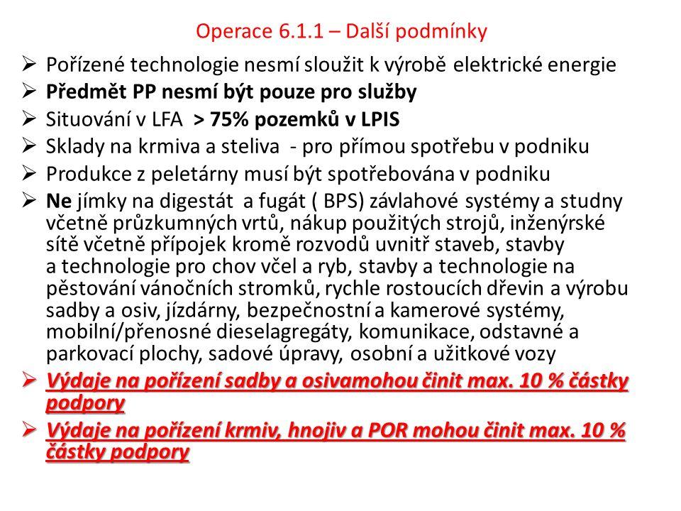 Operace 6.1.1 – Další podmínky  Pořízené technologie nesmí sloužit k výrobě elektrické energie  Předmět PP nesmí být pouze pro služby  Situování v LFA > 75% pozemků v LPIS  Sklady na krmiva a steliva - pro přímou spotřebu v podniku  Produkce z peletárny musí být spotřebována v podniku  Ne jímky na digestát a fugát ( BPS) závlahové systémy a studny včetně průzkumných vrtů, nákup použitých strojů, inženýrské sítě včetně přípojek kromě rozvodů uvnitř staveb, stavby a technologie pro chov včel a ryb, stavby a technologie na pěstování vánočních stromků, rychle rostoucích dřevin a výrobu sadby a osiv, jízdárny, bezpečnostní a kamerové systémy, mobilní/přenosné dieselagregáty, komunikace, odstavné a parkovací plochy, sadové úpravy, osobní a užitkové vozy  Výdaje na pořízení sadby a osivamohou činit max.