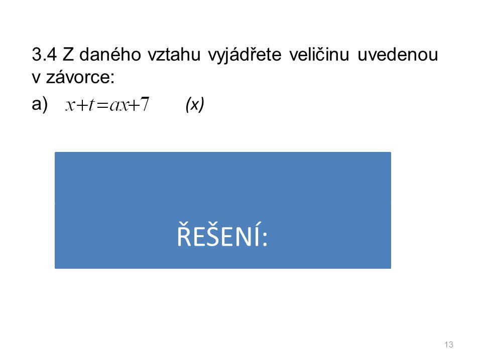 3.4 Z daného vztahu vyjádřete veličinu uvedenou v závorce: a) (x) 13 ŘEŠENÍ: