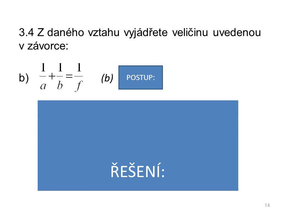 3.4 Z daného vztahu vyjádřete veličinu uvedenou v závorce: b) (b) 14 POSTUP: ŘEŠENÍ: